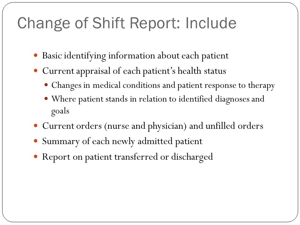 Change of Shift Report: Include Basic identifying information about each patient Current appraisal of each patient's health status Changes in medical