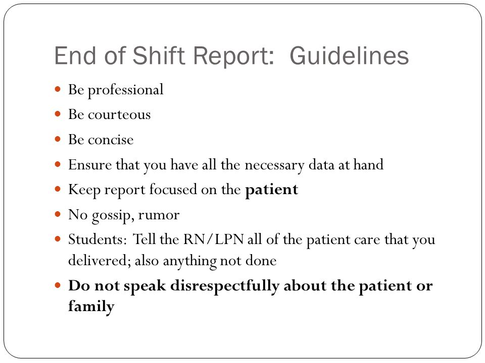 End of Shift Report: Guidelines Be professional Be courteous Be concise Ensure that you have all the necessary data at hand Keep report focused on the
