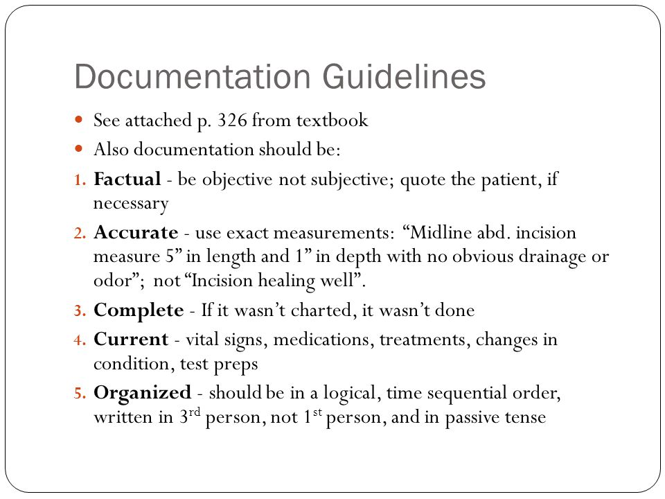 Documentation Guidelines See attached p. 326 from textbook Also documentation should be: 1. Factual - be objective not subjective; quote the patient,