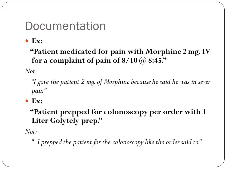 "Documentation Ex: ""Patient medicated for pain with Morphine 2 mg. IV for a complaint of pain of 8/10 @ 8:45."" Not: ""I gave the patient 2 mg. of Morphi"