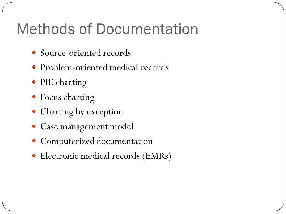 Methods of Documentation Source-oriented records Problem-oriented medical records PIE charting Focus charting Charting by exception Case management mo