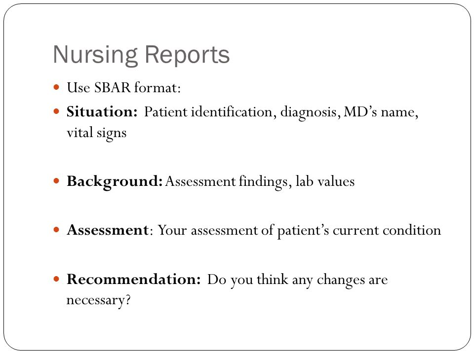 Change of Shift Report: Include Basic identifying information about each patient Current appraisal of each patient's health status Changes in medical conditions and patient response to therapy Where patient stands in relation to identified diagnoses and goals Current orders (nurse and physician) and unfilled orders Summary of each newly admitted patient Report on patient transferred or discharged