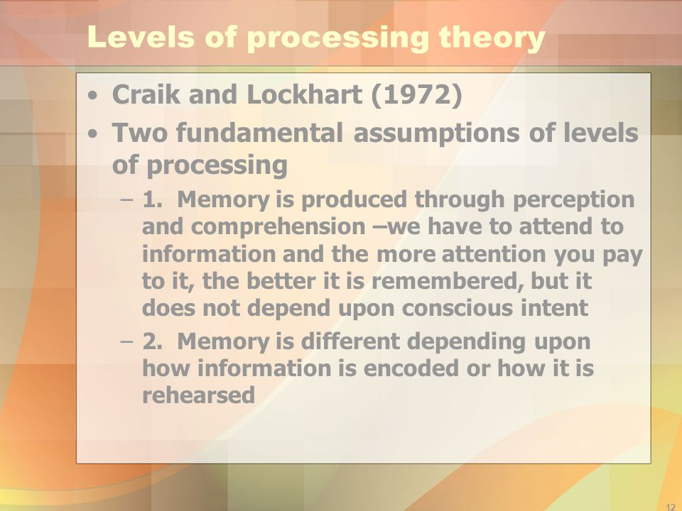 12 Levels of processing theory Craik and Lockhart (1972) Two fundamental assumptions of levels of processing –1. Memory is produced through perception
