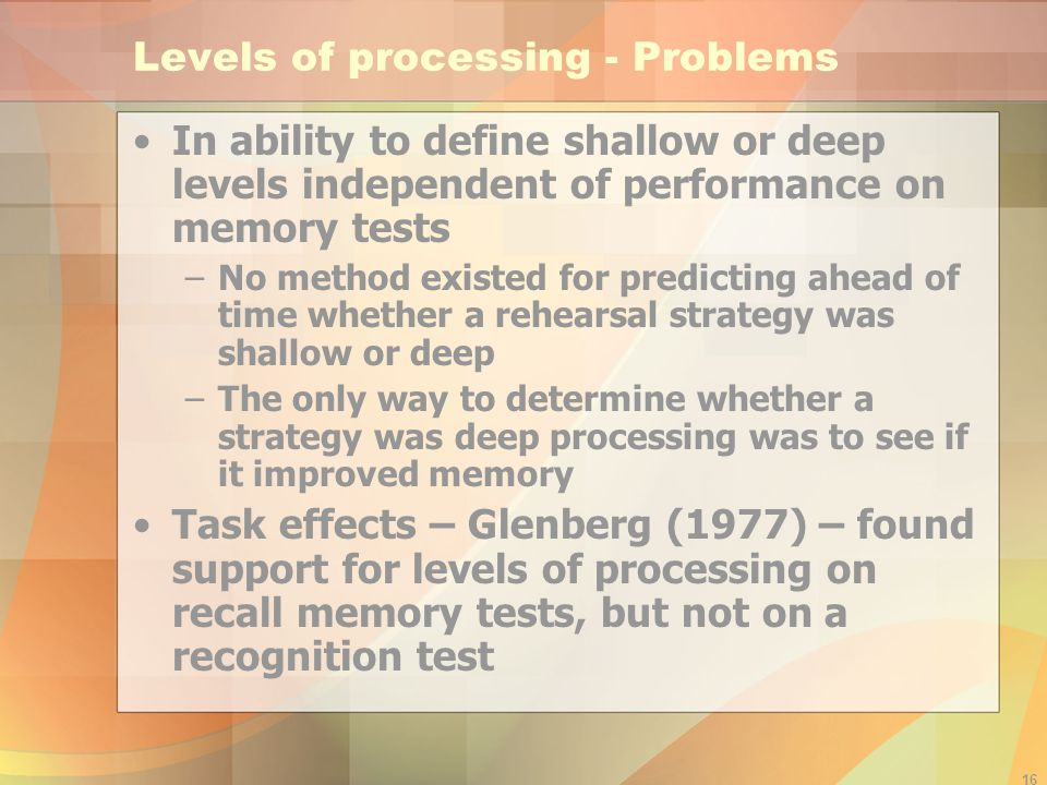 16 Levels of processing - Problems In ability to define shallow or deep levels independent of performance on memory tests –No method existed for predi