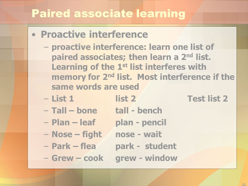 22 Paired associate learning Proactive interference –proactive interference: learn one list of paired associates; then learn a 2 nd list. Learning of