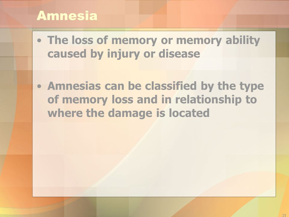 31 Amnesia The loss of memory or memory ability caused by injury or disease Amnesias can be classified by the type of memory loss and in relationship