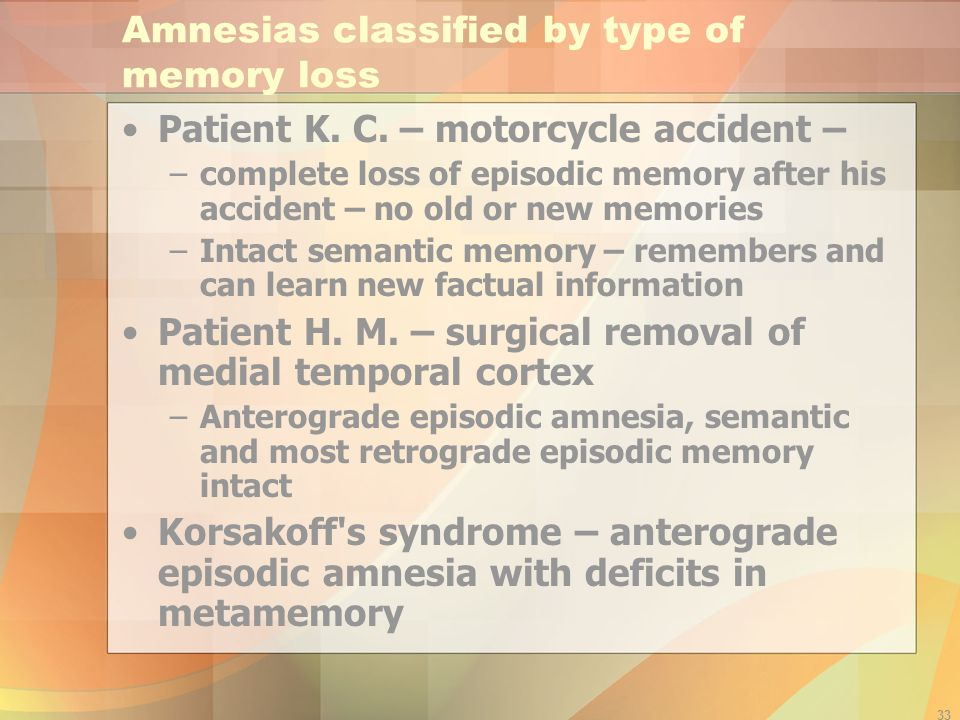 33 Amnesias classified by type of memory loss Patient K. C. – motorcycle accident – –complete loss of episodic memory after his accident – no old or n