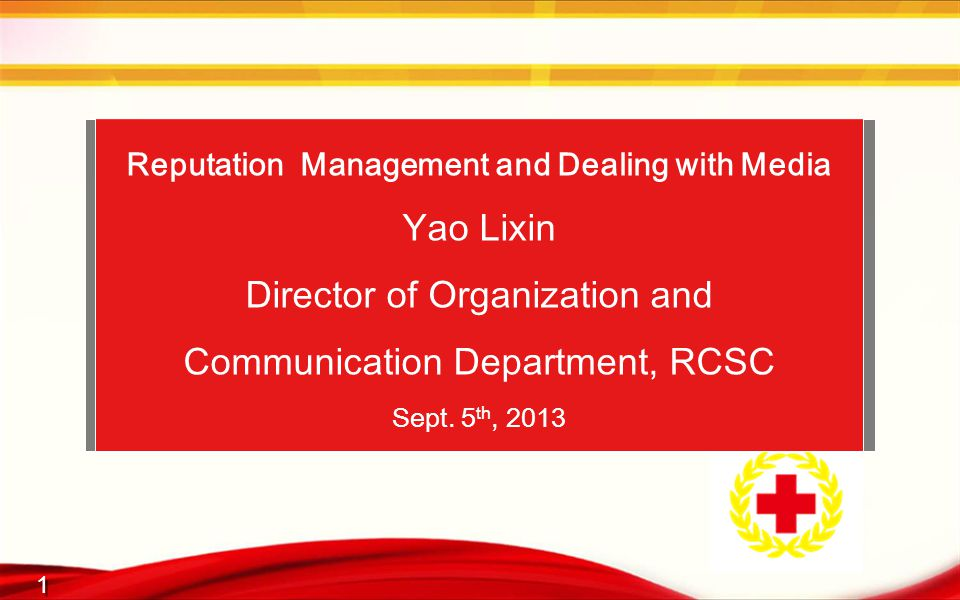1 1 Reputation Management and Dealing with Media Yao Lixin Director of Organization and Communication Department, RCSC Sept.