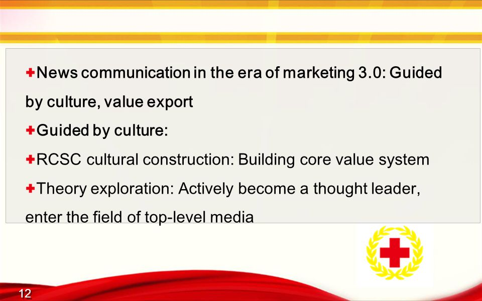 12 News communication in the era of marketing 3.0: Guided by culture, value export Guided by culture: RCSC cultural construction: Building core value system Theory exploration: Actively become a thought leader, enter the field of top-level media