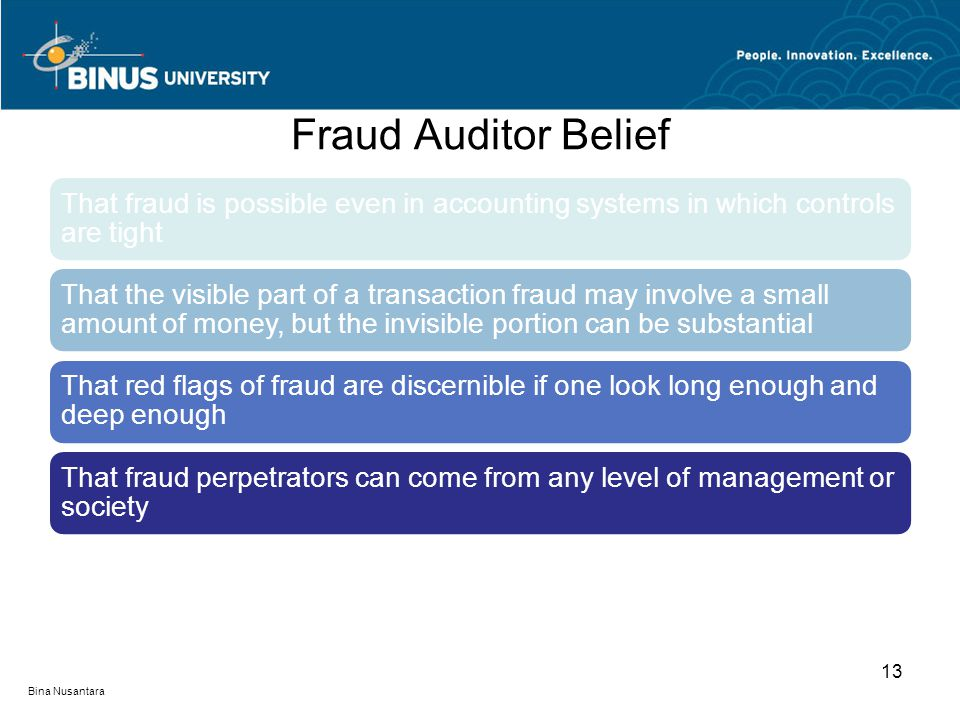Fraud Auditor Belief That fraud is possible even in accounting systems in which controls are tight That the visible part of a transaction fraud may in