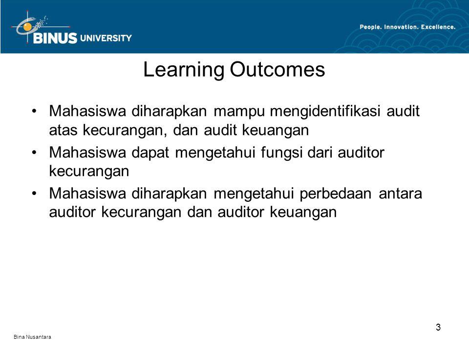 Bina Nusantara Mahasiswa diharapkan mampu mengidentifikasi audit atas kecurangan, dan audit keuangan Mahasiswa dapat mengetahui fungsi dari auditor kecurangan Mahasiswa diharapkan mengetahui perbedaan antara auditor kecurangan dan auditor keuangan Learning Outcomes 3