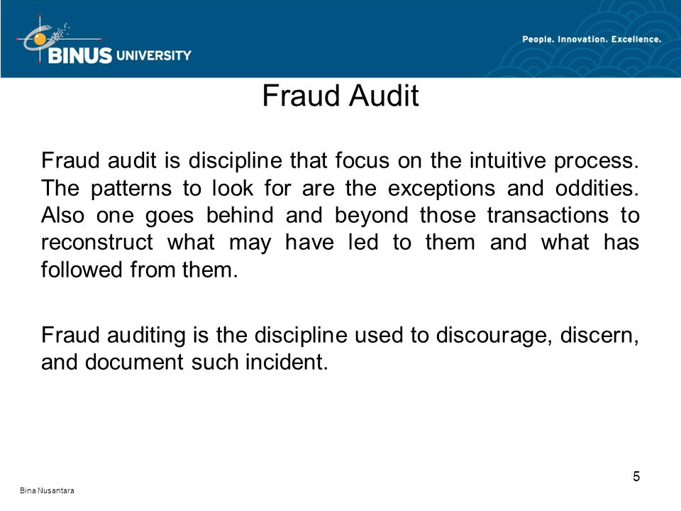 Fraud Audit Fraud audit is discipline that focus on the intuitive process. The patterns to look for are the exceptions and oddities. Also one goes beh