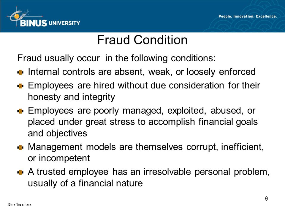 Fraud Condition Fraud usually occur in the following conditions: Internal controls are absent, weak, or loosely enforced Employees are hired without d