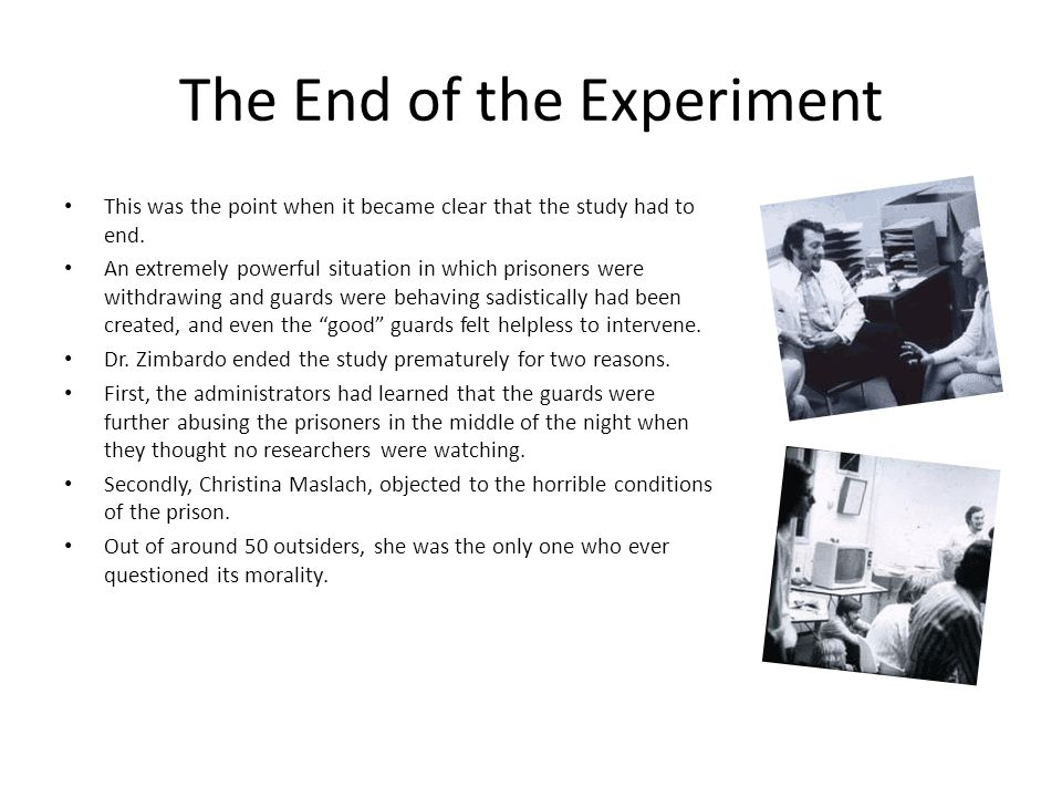 The End of the Experiment This was the point when it became clear that the study had to end. An extremely powerful situation in which prisoners were w