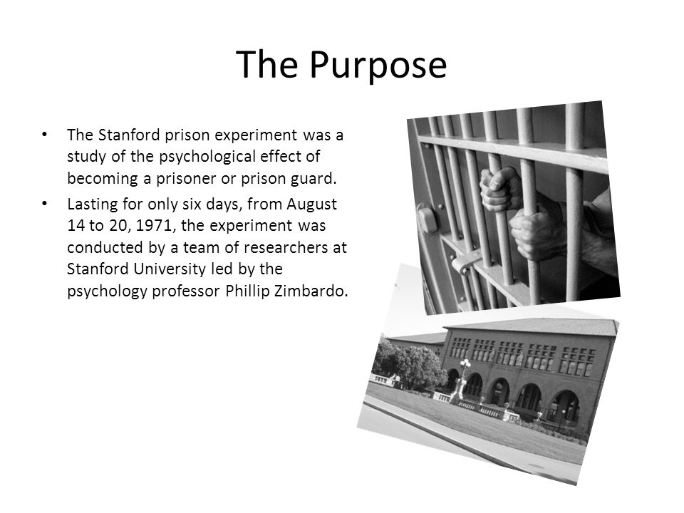 The Purpose The Stanford prison experiment was a study of the psychological effect of becoming a prisoner or prison guard. Lasting for only six days,