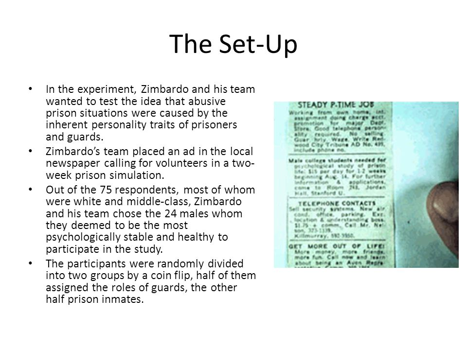 The Set-Up In the experiment, Zimbardo and his team wanted to test the idea that abusive prison situations were caused by the inherent personality tra