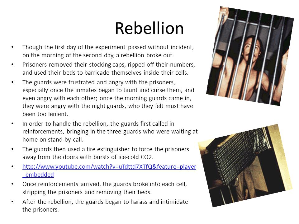 Rebellion Though the first day of the experiment passed without incident, on the morning of the second day, a rebellion broke out. Prisoners removed t