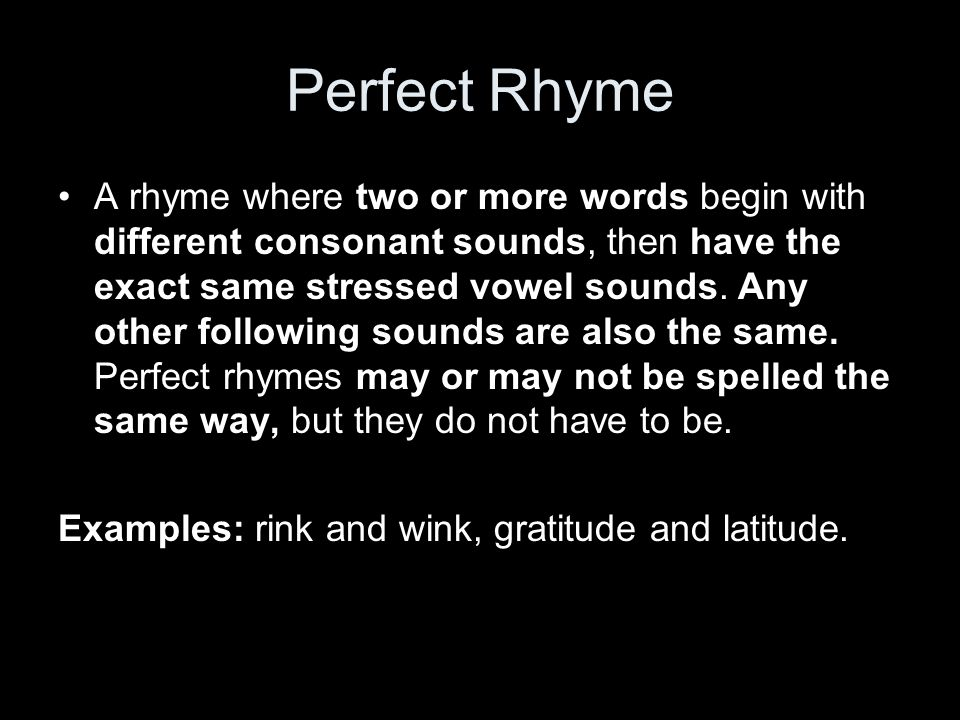 Perfect Rhyme A rhyme where two or more words begin with different consonant sounds, then have the exact same stressed vowel sounds.