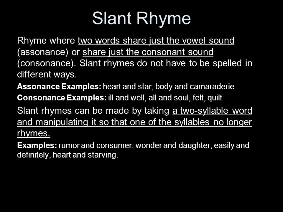 Slant Rhyme Rhyme where two words share just the vowel sound (assonance) or share just the consonant sound (consonance).