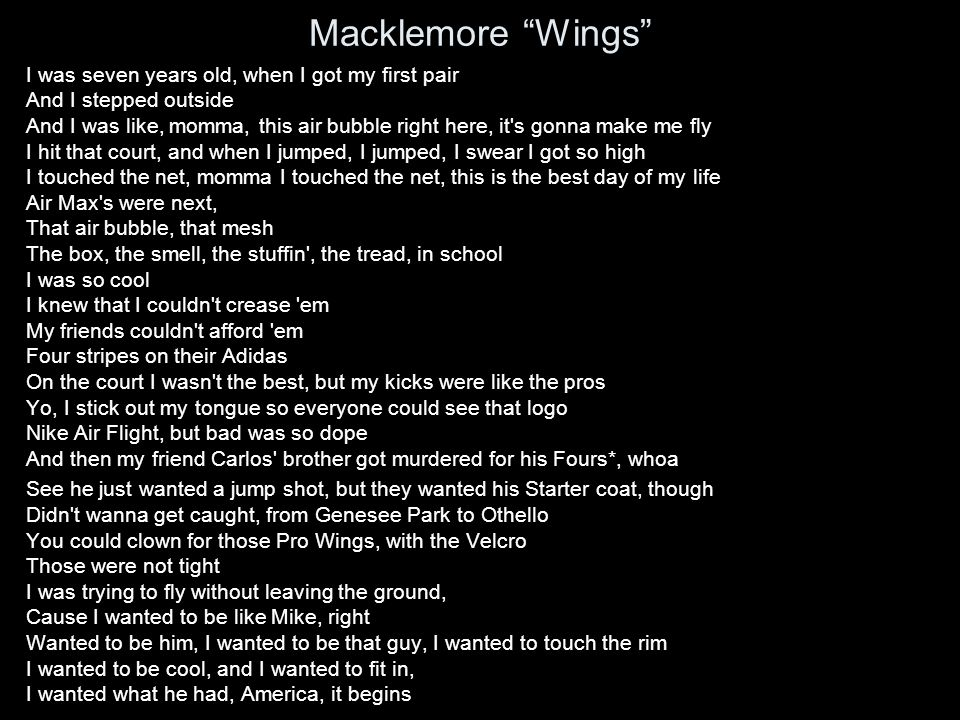 Macklemore Wings I was seven years old, when I got my first pair And I stepped outside And I was like, momma, this air bubble right here, it s gonna make me fly I hit that court, and when I jumped, I jumped, I swear I got so high I touched the net, momma I touched the net, this is the best day of my life Air Max s were next, That air bubble, that mesh The box, the smell, the stuffin , the tread, in school I was so cool I knew that I couldn t crease em My friends couldn t afford em Four stripes on their Adidas On the court I wasn t the best, but my kicks were like the pros Yo, I stick out my tongue so everyone could see that logo Nike Air Flight, but bad was so dope And then my friend Carlos brother got murdered for his Fours*, whoa See he just wanted a jump shot, but they wanted his Starter coat, though Didn t wanna get caught, from Genesee Park to Othello You could clown for those Pro Wings, with the Velcro Those were not tight I was trying to fly without leaving the ground, Cause I wanted to be like Mike, right Wanted to be him, I wanted to be that guy, I wanted to touch the rim I wanted to be cool, and I wanted to fit in, I wanted what he had, America, it begins