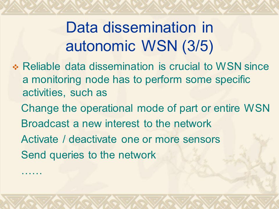 Data dissemination in autonomic WSN (3/5)  Reliable data dissemination is crucial to WSN since a monitoring node has to perform some specific activit
