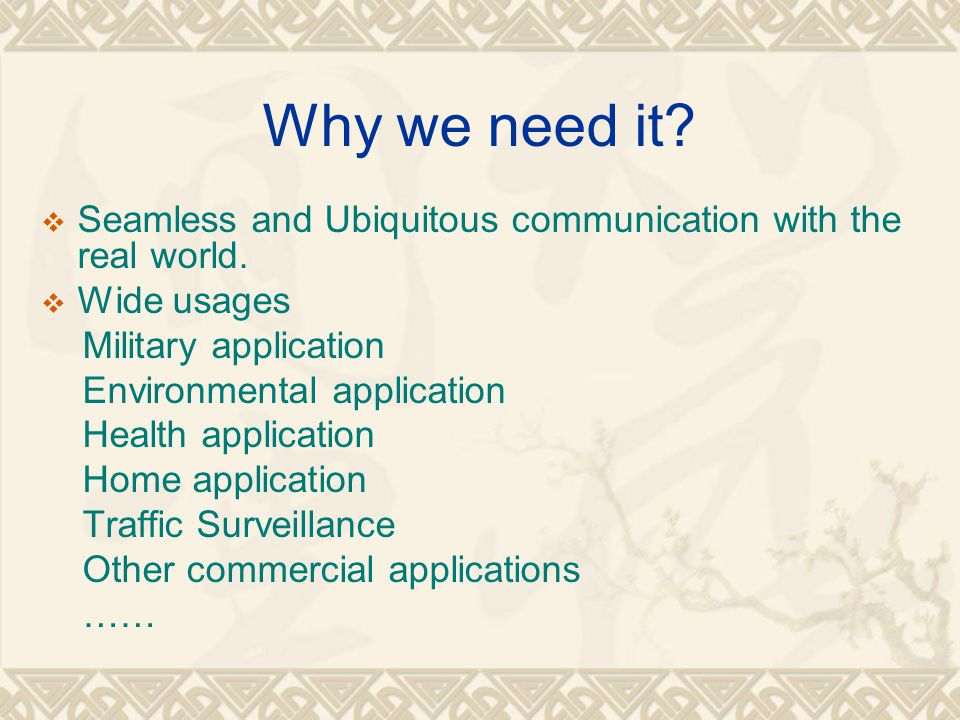 Why we need it?  Seamless and Ubiquitous communication with the real world.  Wide usages Military application Environmental application Health appli