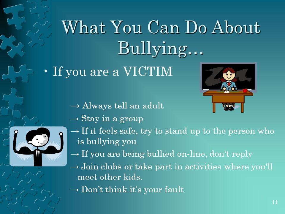 What You Can Do About Bullying… If you are a VICTIM → Always tell an adult → Stay in a group → If it feels safe, try to stand up to the person who is bullying you → If you are being bullied on-line, don t reply → Join clubs or take part in activities where you ll meet other kids.