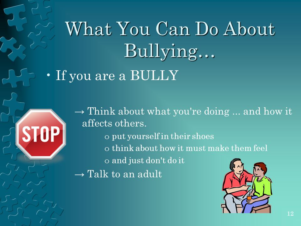 What You Can Do About Bullying… If you are a BULLY → Think about what you re doing...