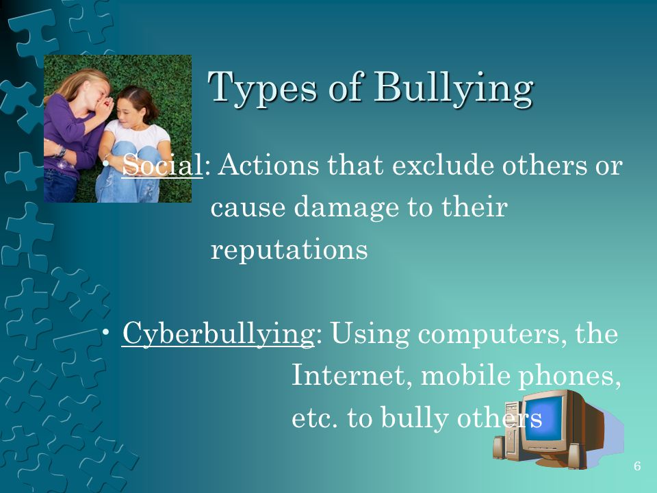 Types of Bullying Social: Actions that exclude others or cause damage to their reputations Cyberbullying: Using computers, the Internet, mobile phones, etc.