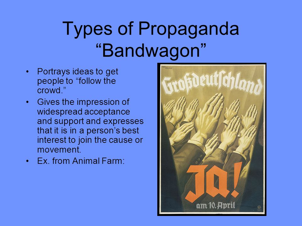 Types of Propaganda Bandwagon Portrays ideas to get people to follow the crowd. Gives the impression of widespread acceptance and support and expresses that it is in a person's best interest to join the cause or movement.
