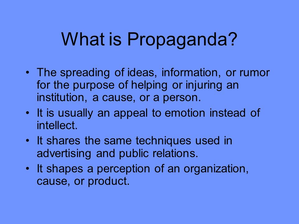 What is Propaganda? The spreading of ideas, information, or rumor for the purpose of helping or injuring an institution, a cause, or a person. It is u