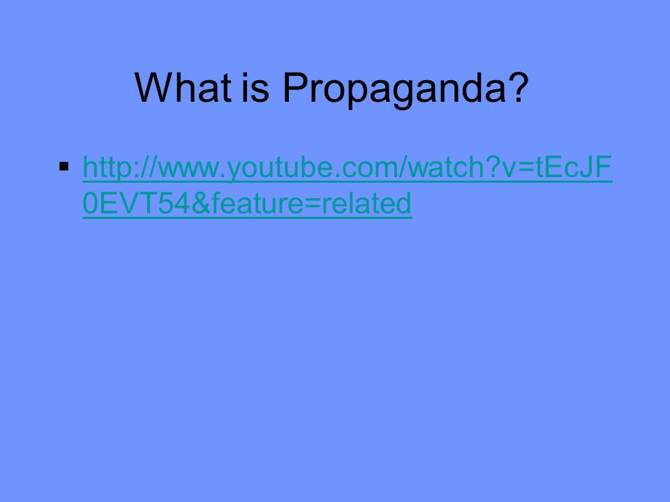 What is Propaganda?  http://www.youtube.com/watch?v=tEcJF 0EVT54&feature=related http://www.youtube.com/watch?v=tEcJF 0EVT54&feature=related