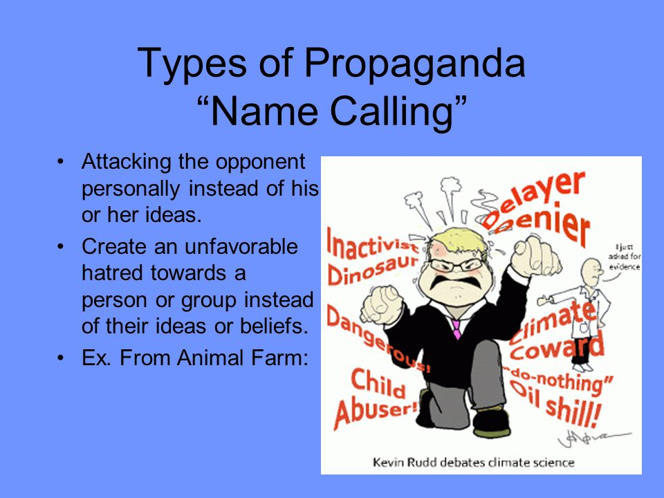 Types of Propaganda Name Calling Attacking the opponent personally instead of his or her ideas.