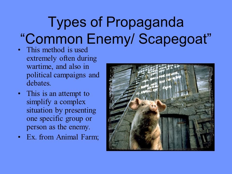 Types of Propaganda Common Enemy/ Scapegoat This method is used extremely often during wartime, and also in political campaigns and debates.