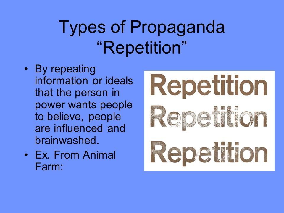 Types of Propaganda Repetition By repeating information or ideals that the person in power wants people to believe, people are influenced and brainwashed.