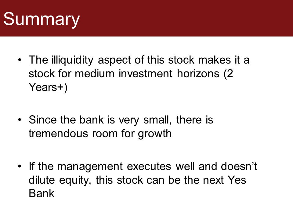 Summary The illiquidity aspect of this stock makes it a stock for medium investment horizons (2 Years+) Since the bank is very small, there is tremend