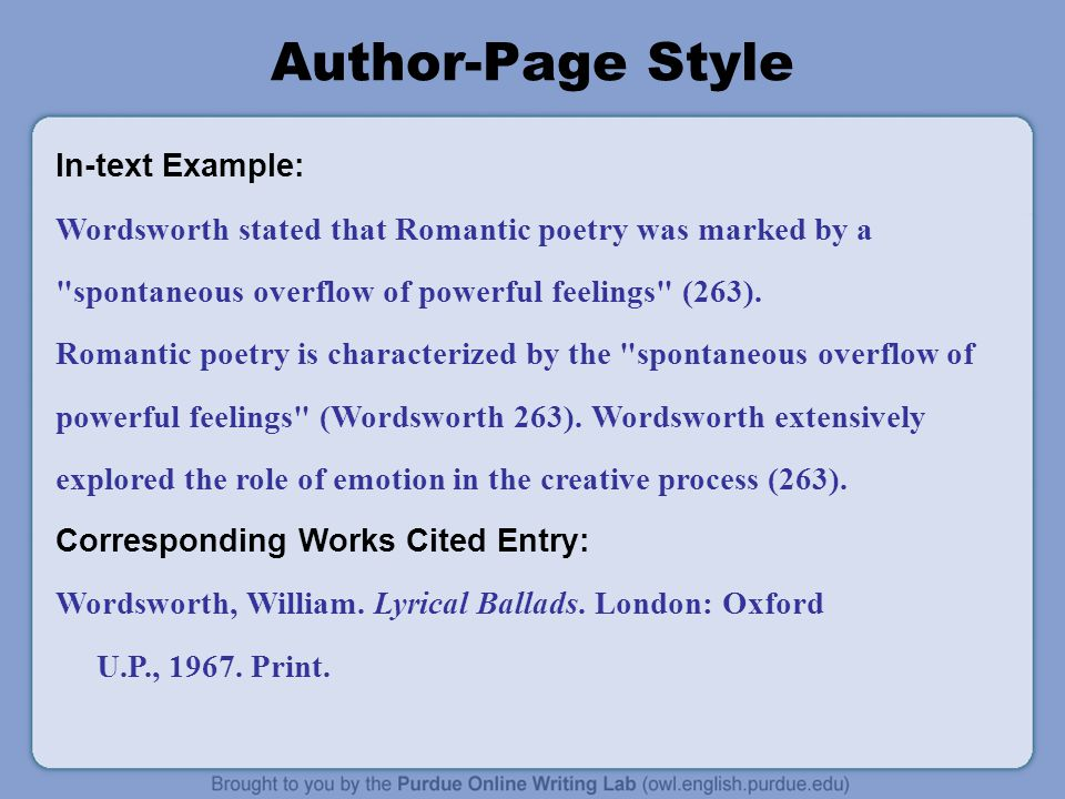 Author-Page Style In-text Example: Wordsworth stated that Romantic poetry was marked by a spontaneous overflow of powerful feelings (263).