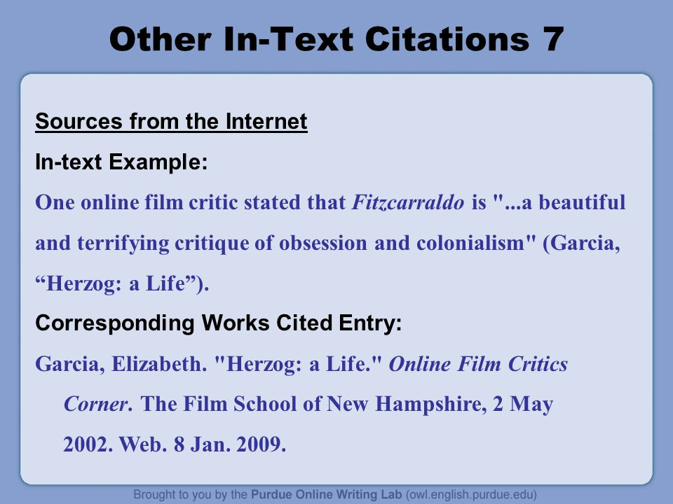 Other In-Text Citations 7 Sources from the Internet In-text Example: One online film critic stated that Fitzcarraldo is ...a beautiful and terrifying critique of obsession and colonialism (Garcia, Herzog: a Life ).