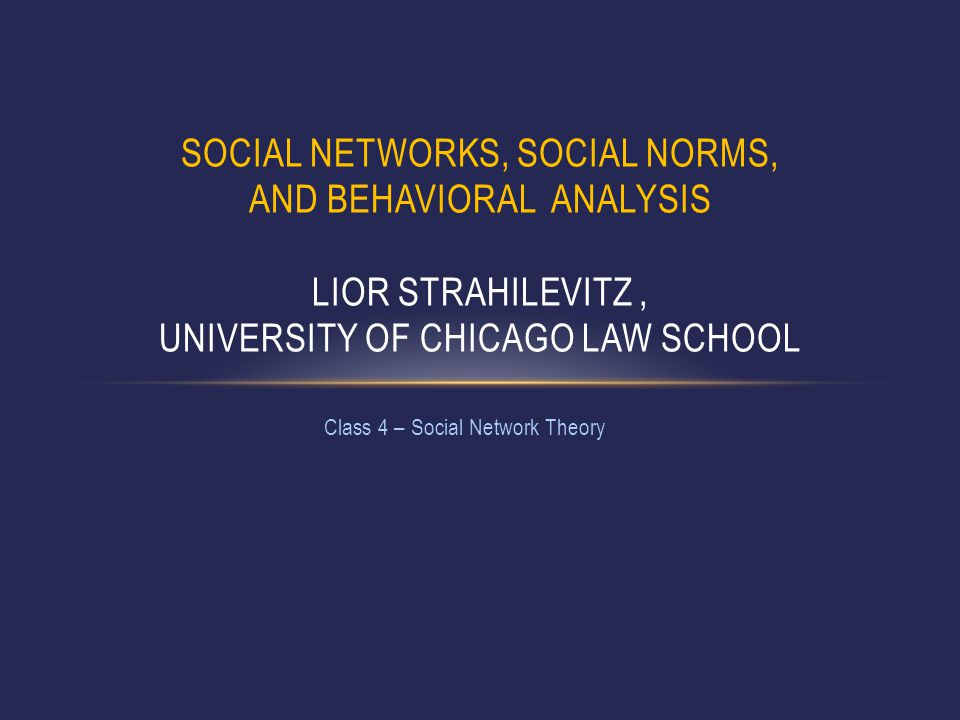 Class 4 – Social Network Theory SOCIAL NETWORKS, SOCIAL NORMS, AND BEHAVIORAL ANALYSIS LIOR STRAHILEVITZ, UNIVERSITY OF CHICAGO LAW SCHOOL