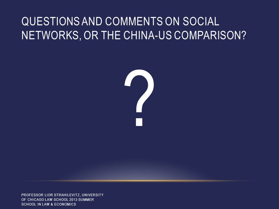 QUESTIONS AND COMMENTS ON SOCIAL NETWORKS, OR THE CHINA-US COMPARISON? ? PROFESSOR LIOR STRAHILEVITZ, UNIVERSITY OF CHICAGO LAW SCHOOL 2013 SUMMER SCH