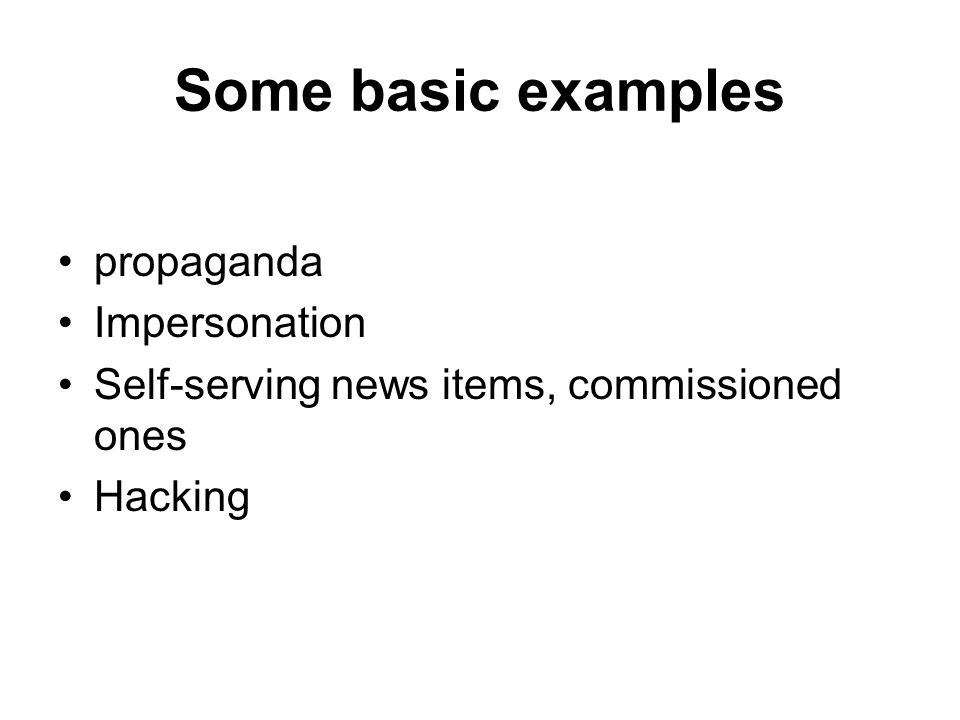 Some basic examples propaganda Impersonation Self-serving news items, commissioned ones Hacking