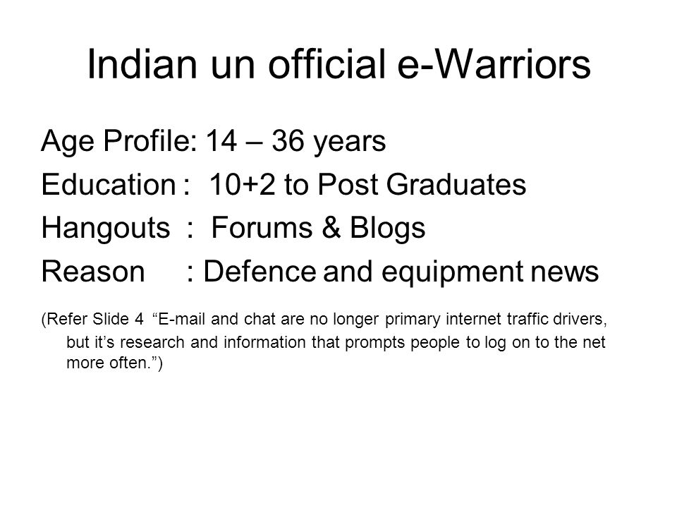 Indian un official e-Warriors Age Profile: 14 – 36 years Education : 10+2 to Post Graduates Hangouts : Forums & Blogs Reason : Defence and equipment news (Refer Slide 4 E-mail and chat are no longer primary internet traffic drivers, but it's research and information that prompts people to log on to the net more often. )