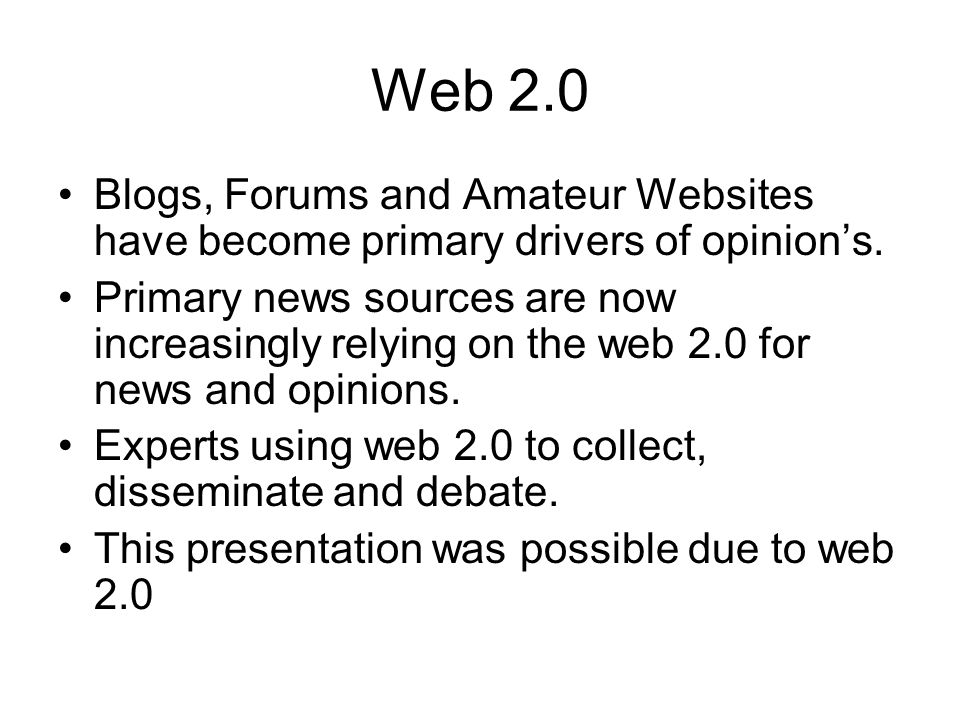 Web 2.0 Blogs, Forums and Amateur Websites have become primary drivers of opinion's. Primary news sources are now increasingly relying on the web 2.0