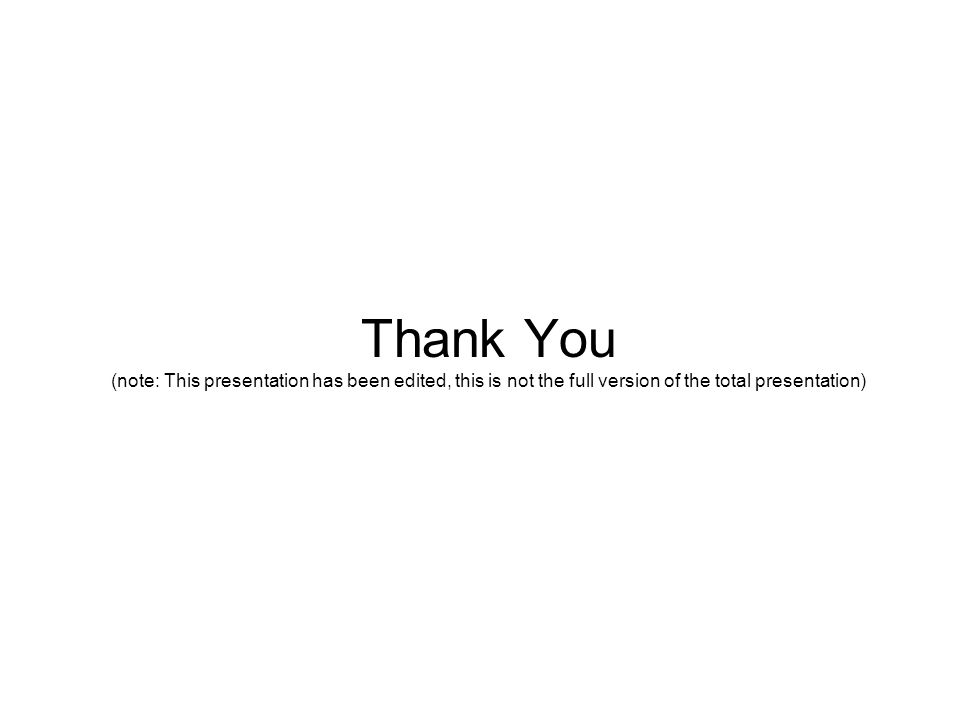 Thank You (note: This presentation has been edited, this is not the full version of the total presentation)
