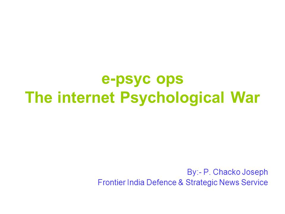e-psyc ops The internet Psychological War By:- P. Chacko Joseph Frontier India Defence & Strategic News Service