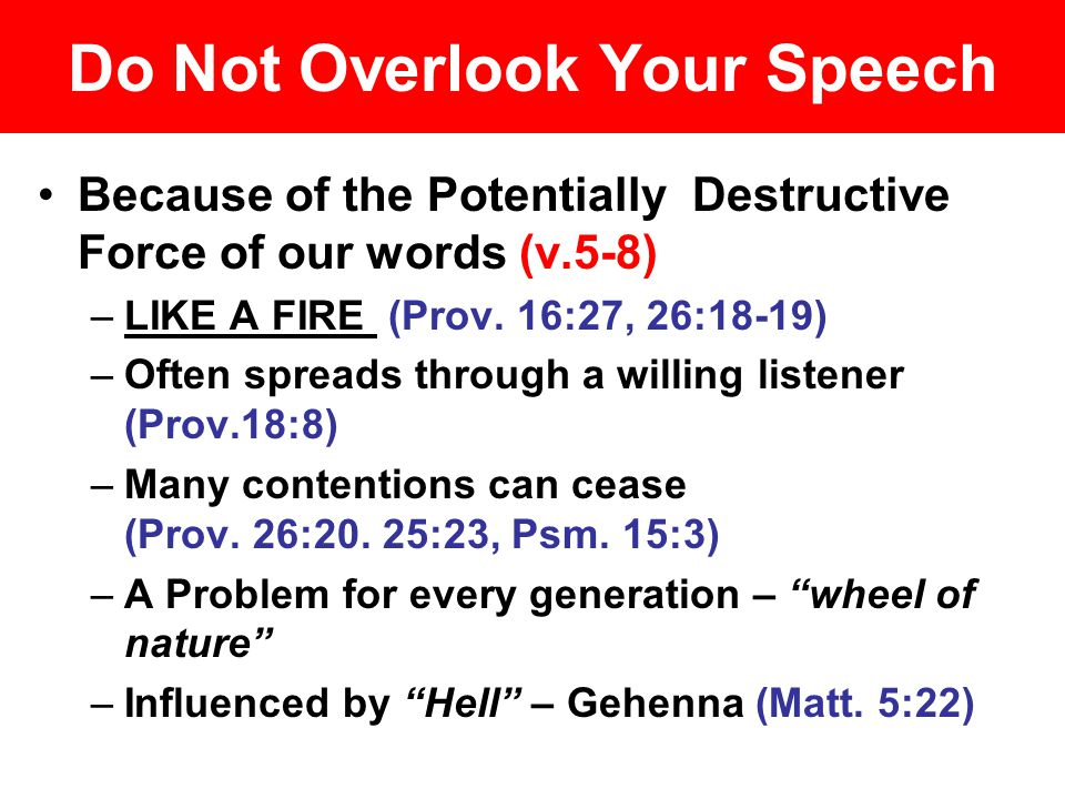 Do Not Overlook Your Speech Because of the Potentially Destructive Force of our words (v.5-8) –LIKE A FIRE (Prov.