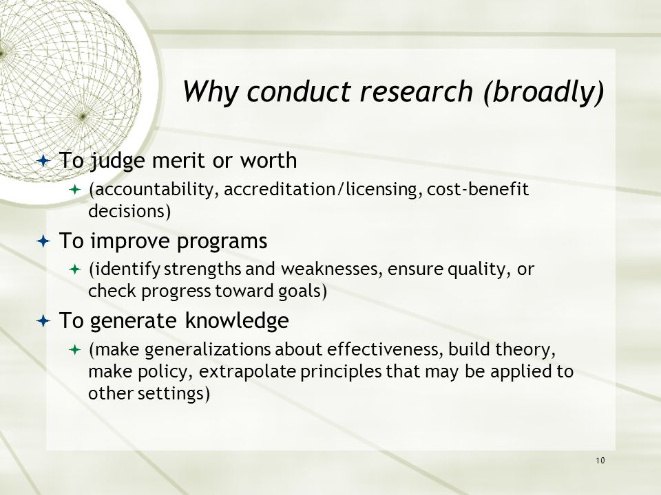 Why conduct research (broadly)  To judge merit or worth  (accountability, accreditation/licensing, cost-benefit decisions)  To improve programs  (identify strengths and weaknesses, ensure quality, or check progress toward goals)  To generate knowledge  (make generalizations about effectiveness, build theory, make policy, extrapolate principles that may be applied to other settings) 10
