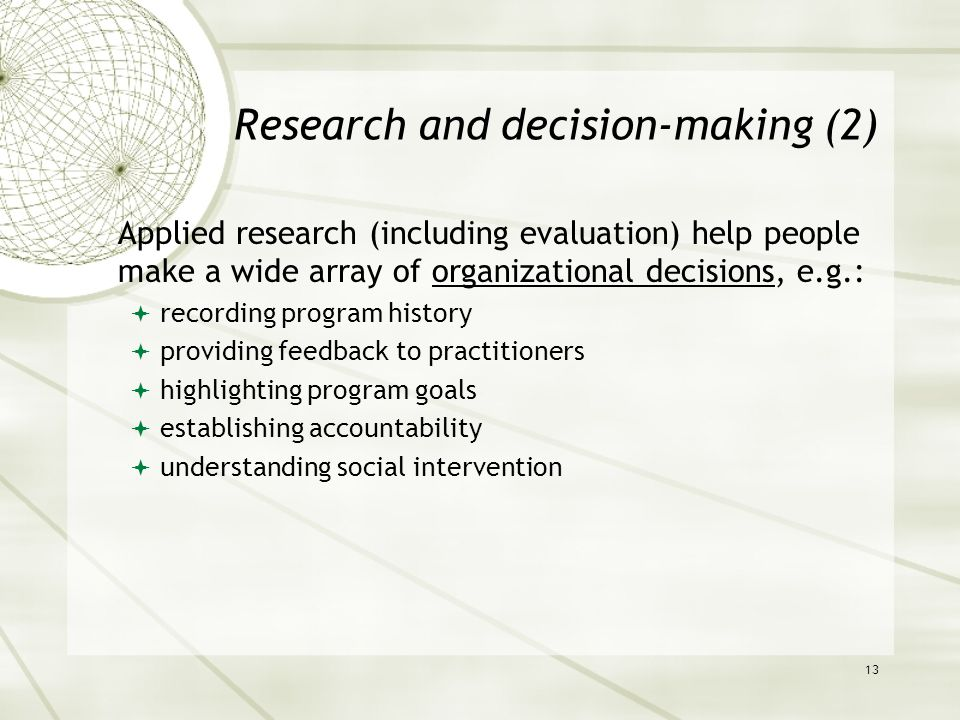 Research and decision-making (2) Applied research (including evaluation) help people make a wide array of organizational decisions, e.g.:  recording program history  providing feedback to practitioners  highlighting program goals  establishing accountability  understanding social intervention 13