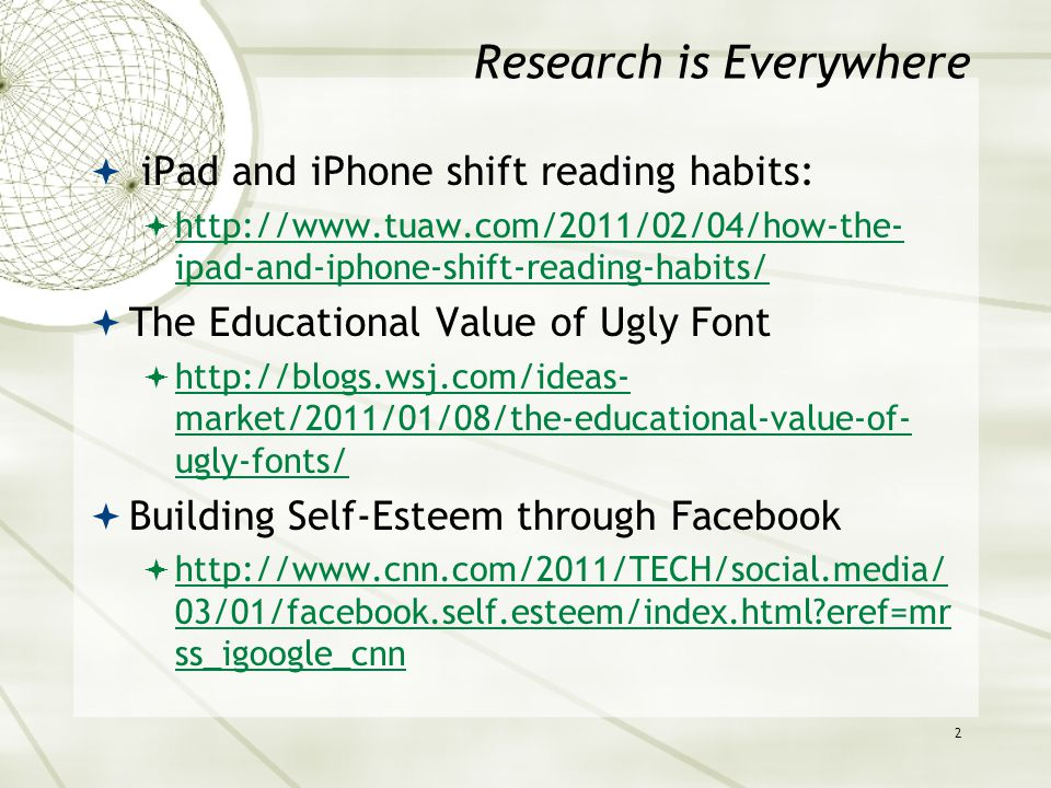 Research is Everywhere  iPad and iPhone shift reading habits:  http://www.tuaw.com/2011/02/04/how-the- ipad-and-iphone-shift-reading-habits/ http://www.tuaw.com/2011/02/04/how-the- ipad-and-iphone-shift-reading-habits/  The Educational Value of Ugly Font  http://blogs.wsj.com/ideas- market/2011/01/08/the-educational-value-of- ugly-fonts/ http://blogs.wsj.com/ideas- market/2011/01/08/the-educational-value-of- ugly-fonts/  Building Self-Esteem through Facebook  http://www.cnn.com/2011/TECH/social.media/ 03/01/facebook.self.esteem/index.html eref=mr ss_igoogle_cnn http://www.cnn.com/2011/TECH/social.media/ 03/01/facebook.self.esteem/index.html eref=mr ss_igoogle_cnn 2