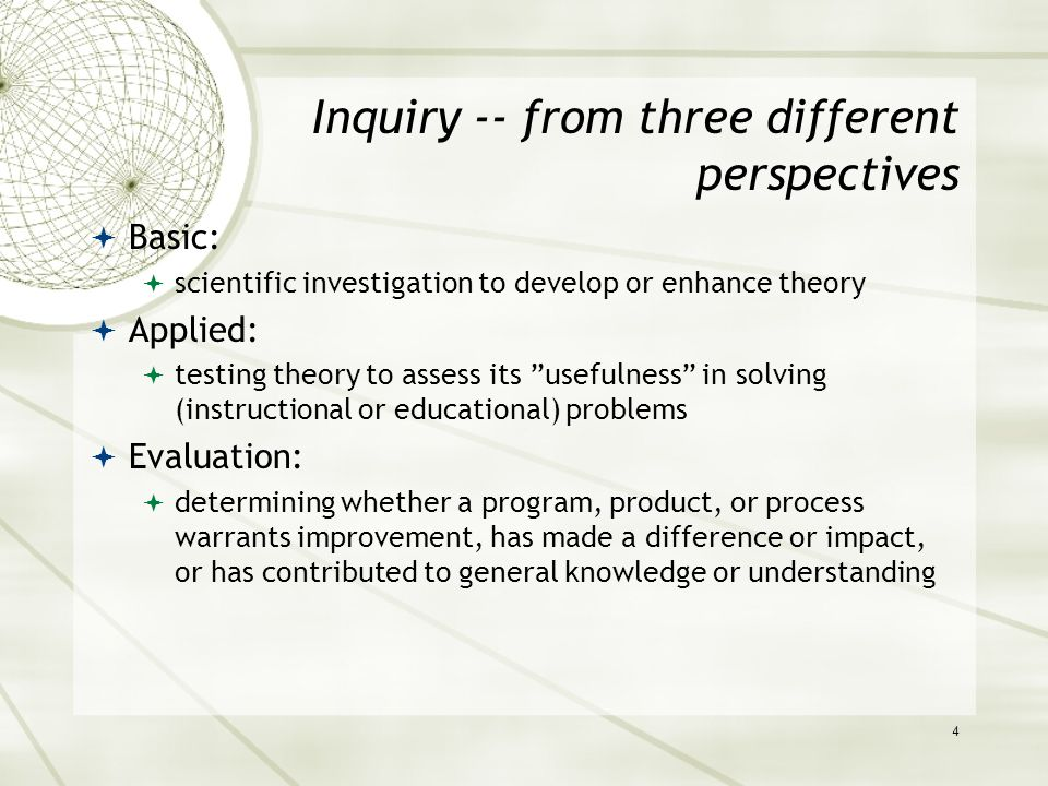 Inquiry -- from three different perspectives  Basic:  scientific investigation to develop or enhance theory  Applied:  testing theory to assess its usefulness in solving (instructional or educational) problems  Evaluation:  determining whether a program, product, or process warrants improvement, has made a difference or impact, or has contributed to general knowledge or understanding 4